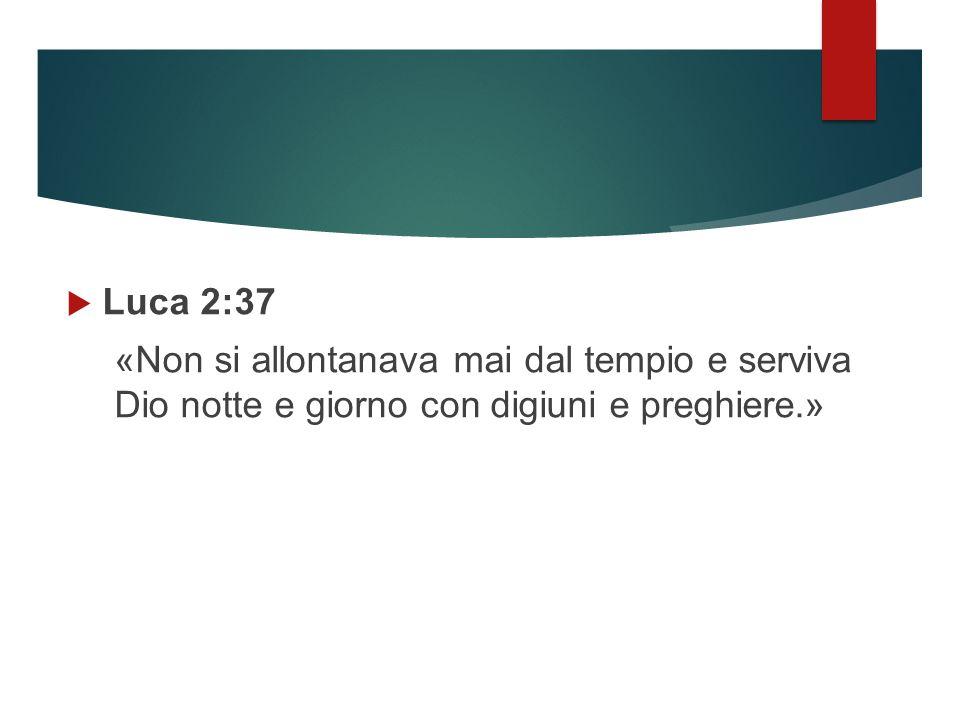  Luca 2:37 «Non si allontanava mai dal tempio e serviva Dio notte e giorno con digiuni e preghiere.»