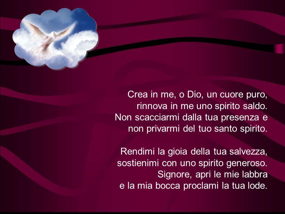 Crea in me, o Dio, un cuore puro, rinnova in me uno spirito saldo.