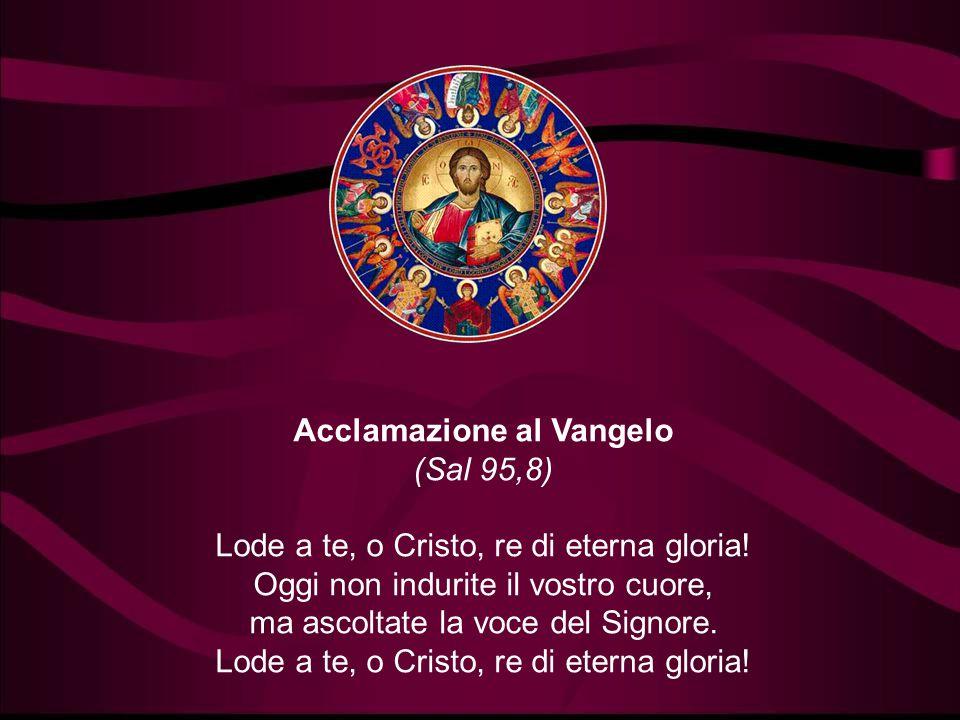Acclamazione al Vangelo (Sal 95,8) Lode a te, o Cristo, re di eterna gloria.