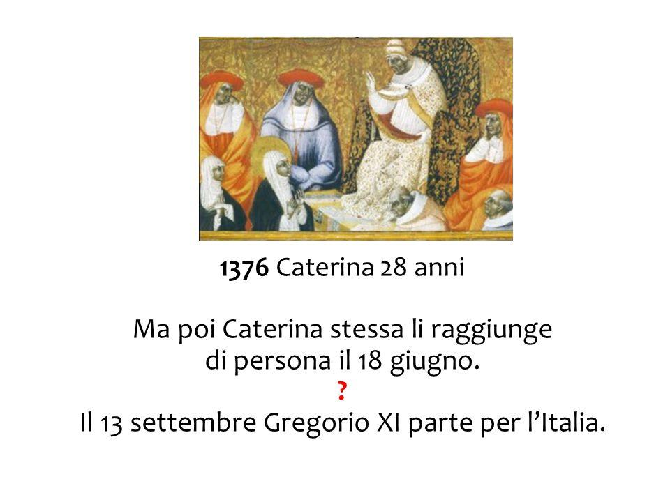 1376 Caterina 28 anni Ma poi Caterina stessa li raggiunge di persona il 18 giugno. ? Il 13 settembre Gregorio XI parte per l'Italia.