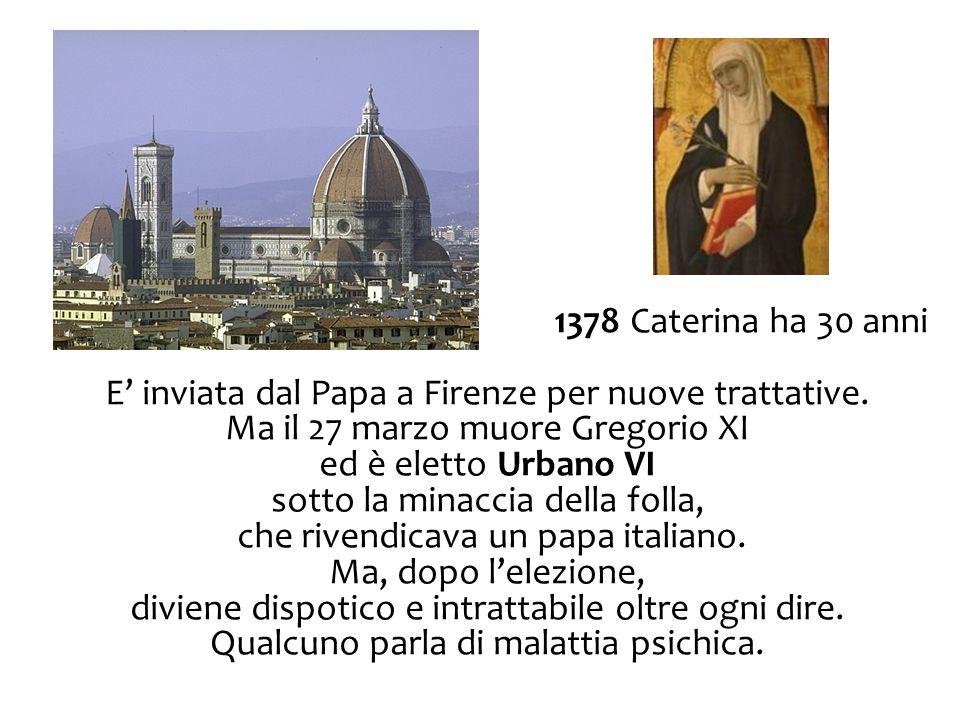 1378 Caterina ha 30 anni E' inviata dal Papa a Firenze per nuove trattative. Ma il 27 marzo muore Gregorio XI ed è eletto Urbano VI sotto la minaccia