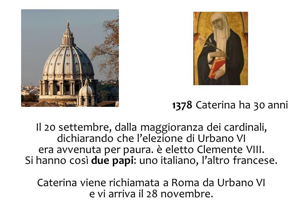 1378 Caterina ha 30 anni Il 20 settembre, dalla maggioranza dei cardinali, dichiarando che l'elezione di Urbano VI era avvenuta per paura. è eletto Cl