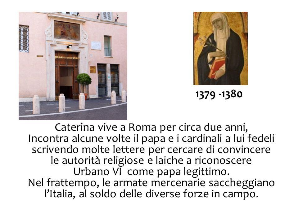 1379 -1380 Caterina vive a Roma per circa due anni, Incontra alcune volte il papa e i cardinali a lui fedeli scrivendo molte lettere per cercare di co