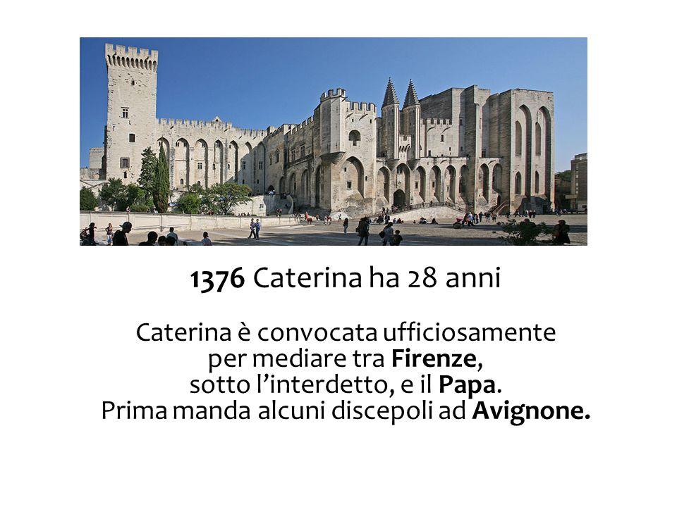 1376 Caterina ha 28 anni Caterina è convocata ufficiosamente per mediare tra Firenze, sotto l'interdetto, e il Papa. Prima manda alcuni discepoli ad A