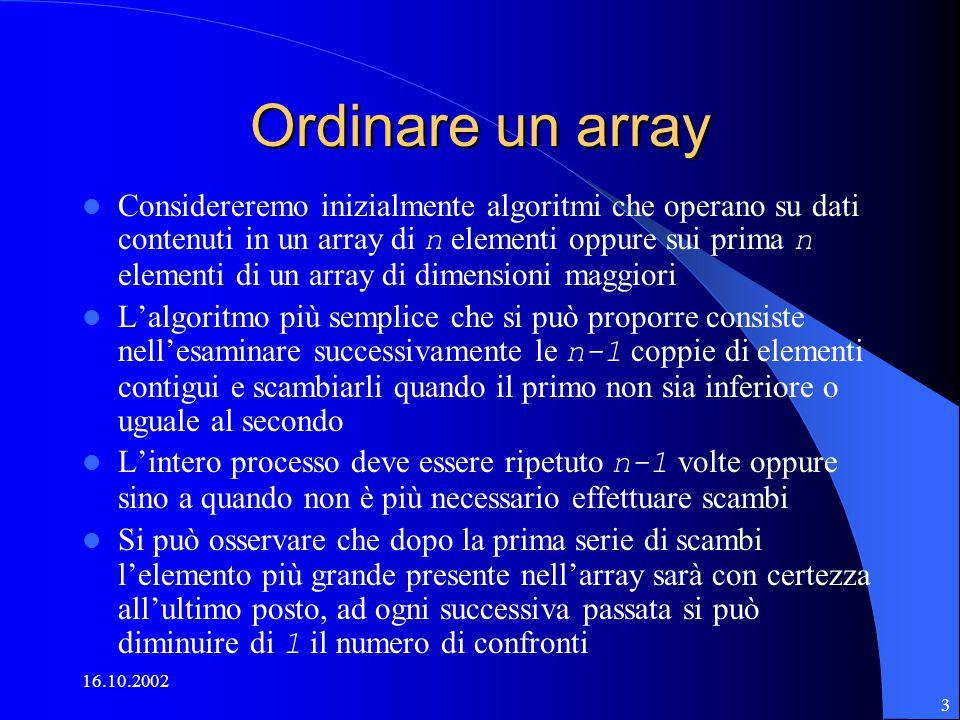 16.10.2002 3 Ordinare un array Considereremo inizialmente algoritmi che operano su dati contenuti in un array di n elementi oppure sui prima n elementi di un array di dimensioni maggiori L'algoritmo più semplice che si può proporre consiste nell'esaminare successivamente le n-1 coppie di elementi contigui e scambiarli quando il primo non sia inferiore o uguale al secondo L'intero processo deve essere ripetuto n-1 volte oppure sino a quando non è più necessario effettuare scambi Si può osservare che dopo la prima serie di scambi l'elemento più grande presente nell'array sarà con certezza all'ultimo posto, ad ogni successiva passata si può diminuire di 1 il numero di confronti
