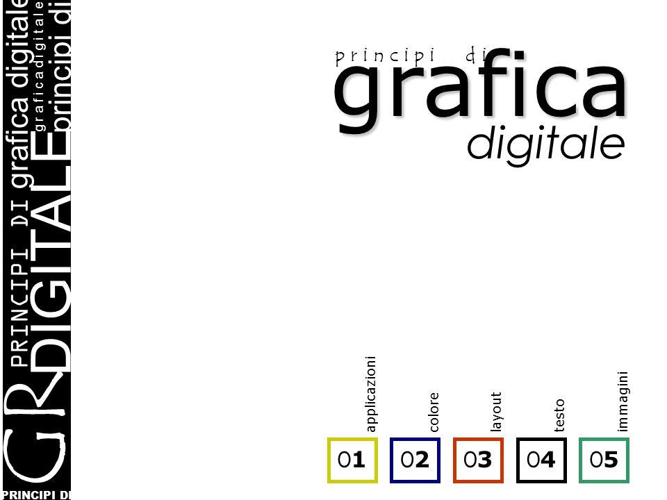 grafica p r i n c i p i d i digitale PRINCIPI DI DIGITALE PRINCIPI DI grafica digitale principi di g r a f i c a d i g i t a l e GR AF IC A O1O1 O2O2 O3O3 O4O4 O5O5 applicazionicolorelayouttestoimmagini