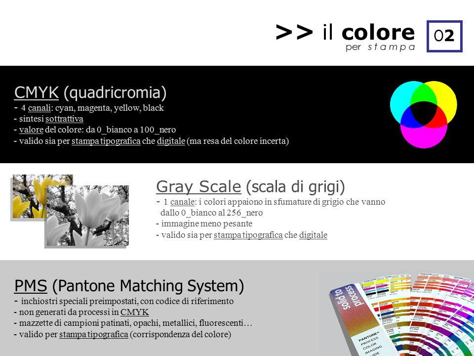 >> il colore per s t a m p a O2O2 CMYK (quadricromia) - 4 canali: cyan, magenta, yellow, black - sintesi sottrattiva - valore del colore: da 0_bianco a 100_nero - valido sia per stampa tipografica che digitale (ma resa del colore incerta) PMS (Pantone Matching System) - inchiostri speciali preimpostati, con codice di riferimento - non generati da processi in CMYK - mazzette di campioni patinati, opachi, metallici, fluorescenti… - valido per stampa tipografica (corrispondenza del colore) Gray Scale (scala di grigi) - 1 canale: i colori appaiono in sfumature di grigio che vanno dallo 0_bianco al 256_nero - immagine meno pesante - valido sia per stampa tipografica che digitale