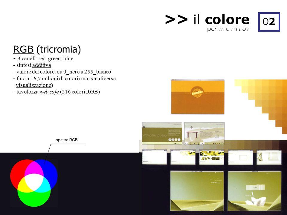 >> il colore per m o n i t o r O2O2 RGB (tricromia) - 3 canali: red, green, blue - sintesi additiva - valore del colore: da 0_nero a 255_bianco - fino a 16,7 milioni di colori (ma con diversa visualizzazione) - tavolozza web safe (216 colori RGB) spettro RGB