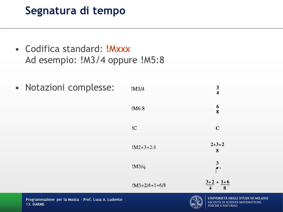 Segnatura di tempo Codifica standard: !Mxxx Ad esempio: !M3/4 oppure !M5:8 Notazioni complesse: Programmazione per la Musica - Prof. Luca A. Ludovico
