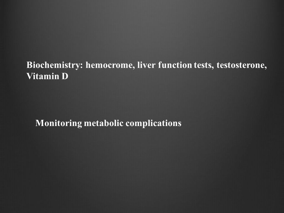 Biochemistry: hemocrome, liver function tests, testosterone, Vitamin D Monitoring metabolic complications