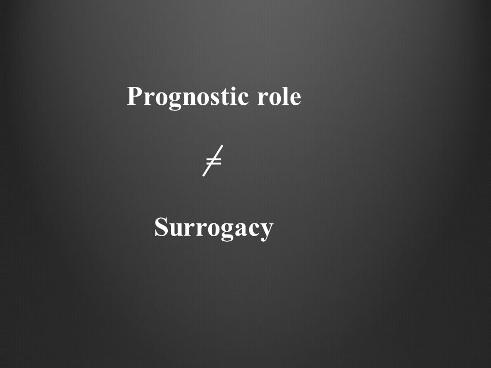 PRENTICE ' s criteria 1.Treatment effect on the surrogate 2.Treatment effect on the primary 3.Correlation between primary and surrogate 4.Treatment effect on the primary disappears when the surrogate is adjusted for