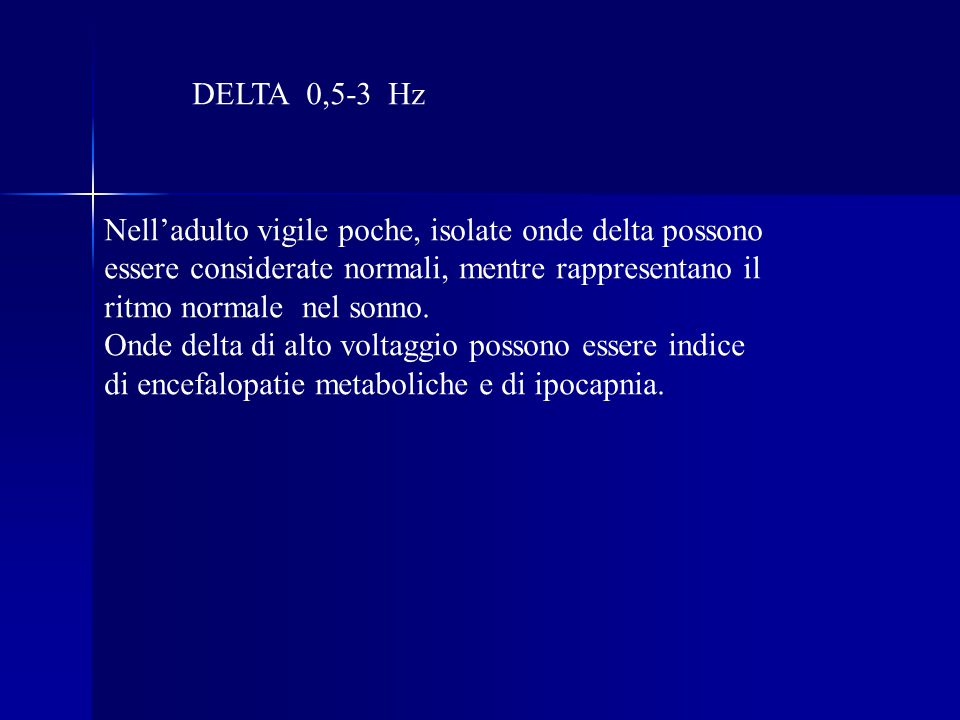 DELTA 0,5-3 Hz Nell'adulto vigile poche, isolate onde delta possono essere considerate normali, mentre rappresentano il ritmo normale nel sonno.