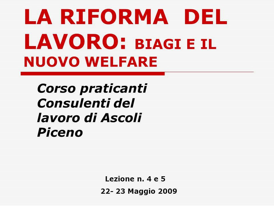 LA RIFORMA DEL LAVORO: BIAGI E IL NUOVO WELFARE Corso praticanti Consulenti del lavoro di Ascoli Piceno Lezione n. 4 e 5 22- 23 Maggio 2009