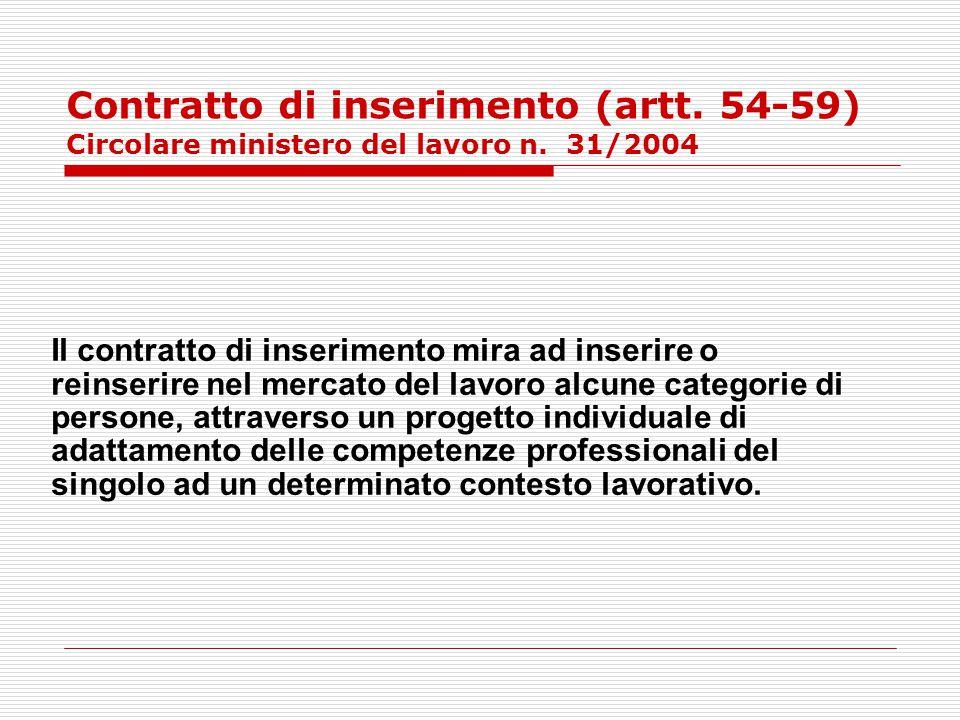 Contratto di inserimento (artt. 54-59) Circolare ministero del lavoro n. 31/2004 Il contratto di inserimento mira ad inserire o reinserire nel mercato