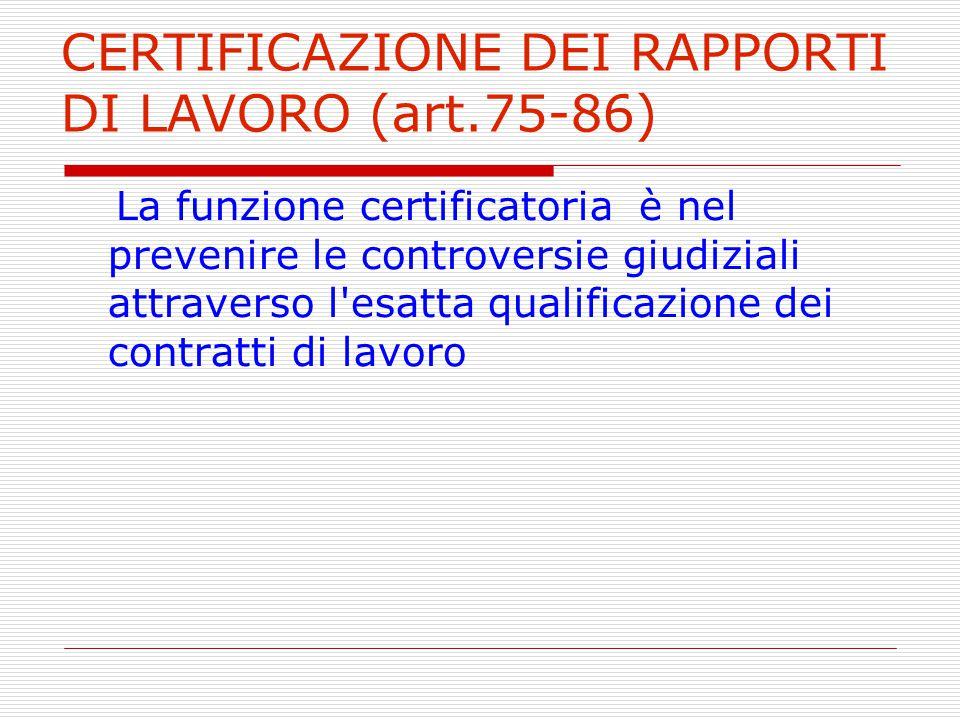 CERTIFICAZIONE DEI RAPPORTI DI LAVORO (art.75-86) La funzione certificatoria è nel prevenire le controversie giudiziali attraverso l'esatta qualificaz
