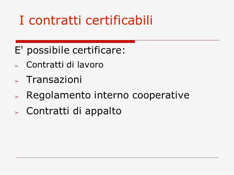 I contratti certificabili E' possibile certificare: ➢ Contratti di lavoro ➢ Transazioni ➢ Regolamento interno cooperative ➢ Contratti di appalto