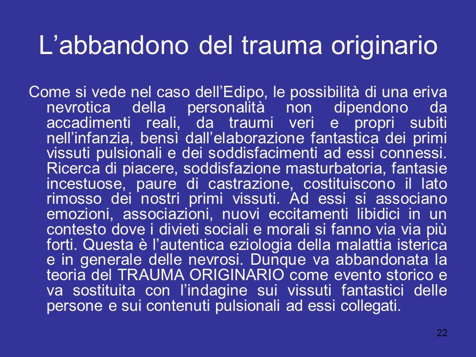 22 L'abbandono del trauma originario Come si vede nel caso dell'Edipo, le possibilità di una eriva nevrotica della personalità non dipendono da accadi
