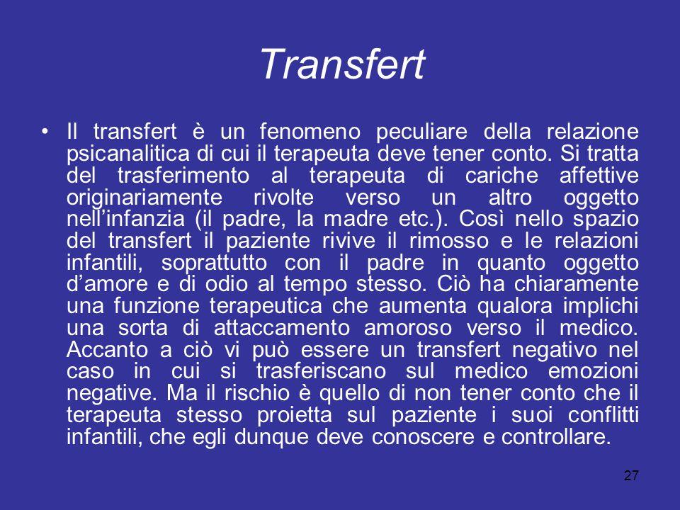 27 Transfert Il transfert è un fenomeno peculiare della relazione psicanalitica di cui il terapeuta deve tener conto. Si tratta del trasferimento al t