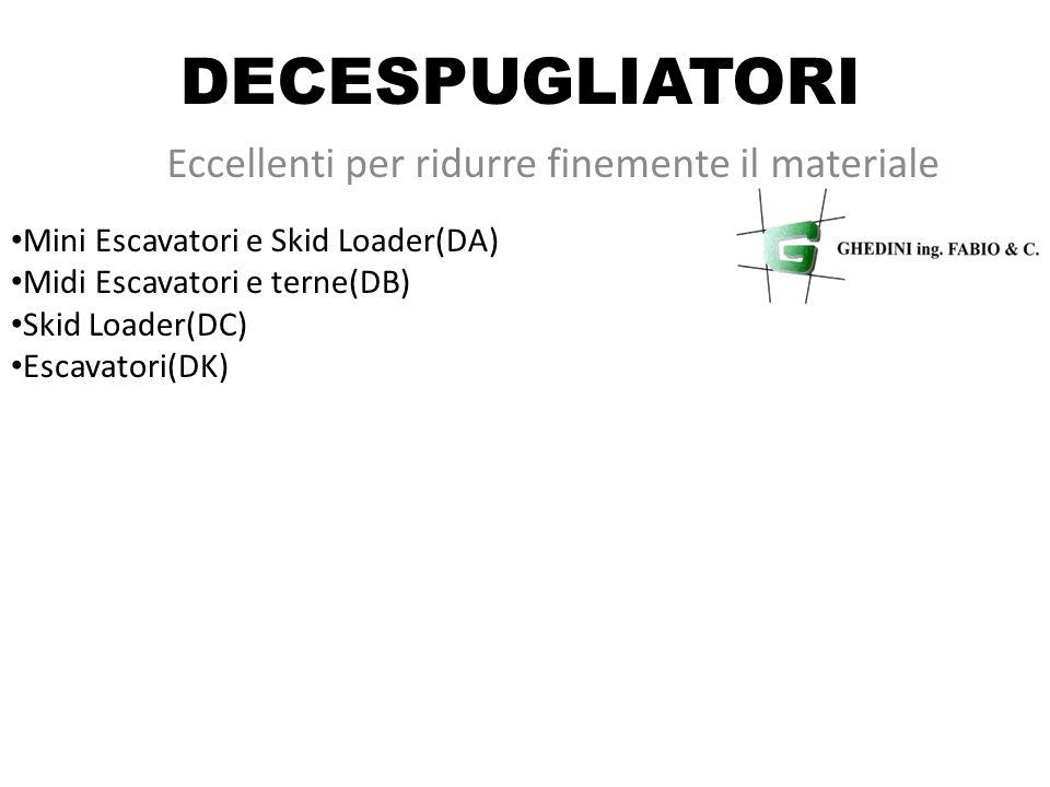 DECESPUGLIATORI Eccellenti per ridurre finemente il materiale Mini Escavatori e Skid Loader(DA) Midi Escavatori e terne(DB) Skid Loader(DC) Escavatori(DK)