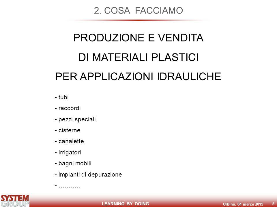 LEARNING BY DOING Urbino, 04 marzo 2015 5 2. COSA FACCIAMO PRODUZIONE E VENDITA DI MATERIALI PLASTICI PER APPLICAZIONI IDRAULICHE - tubi - raccordi -
