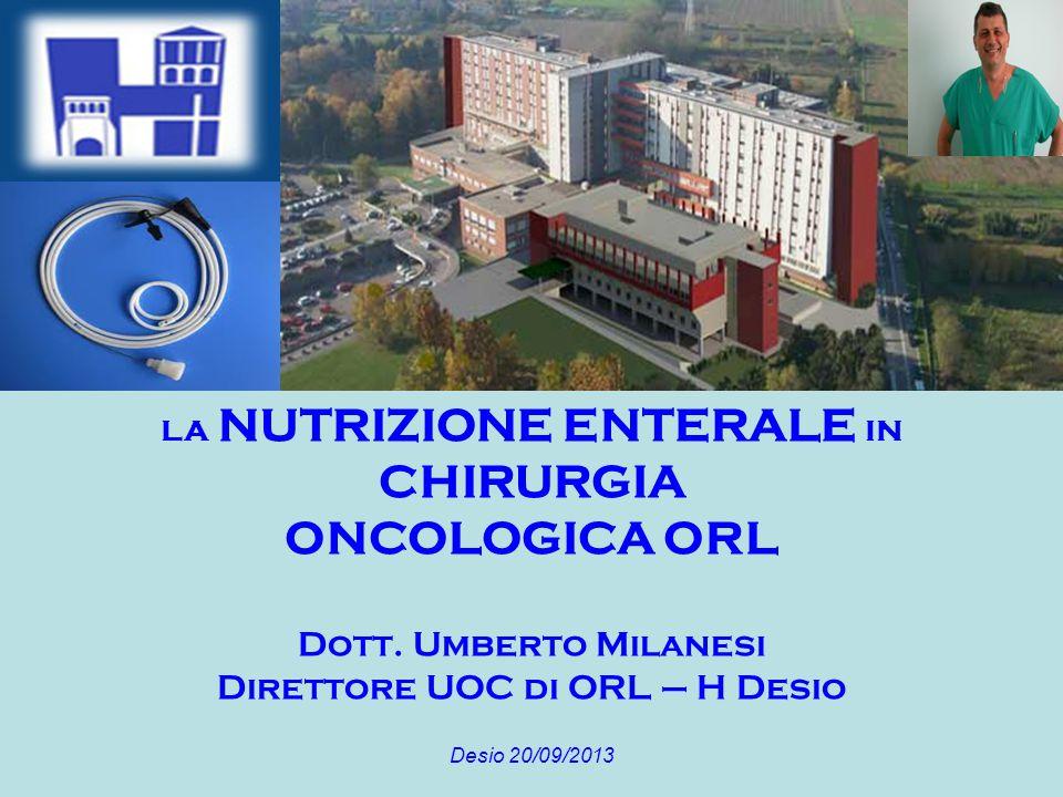 LA NUTRIZIONE ENTERALE IN CHIRURGIA ONCOLOGICA ORL Dott. Umberto Milanesi Direttore UOC di ORL – H Desio Desio 20/09/2013