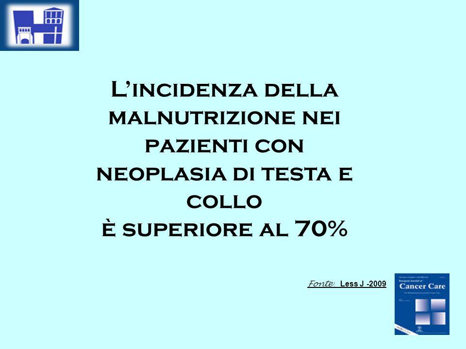 L'incidenza della malnutrizione nei pazienti con neoplasia di testa e collo è superiore al 70% Fonte : Less J -2009