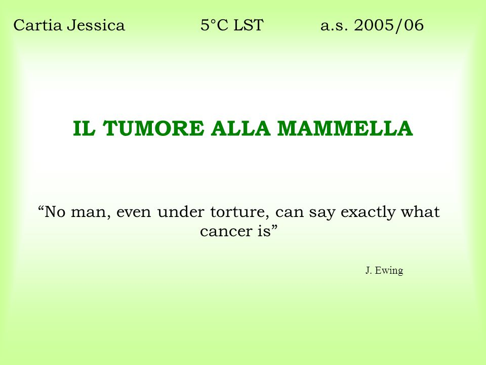 """IL TUMORE ALLA MAMMELLA """"No man, even under torture, can say exactly what cancer is"""" Cartia Jessica5°C LST a.s. 2005/06 J. Ewing"""