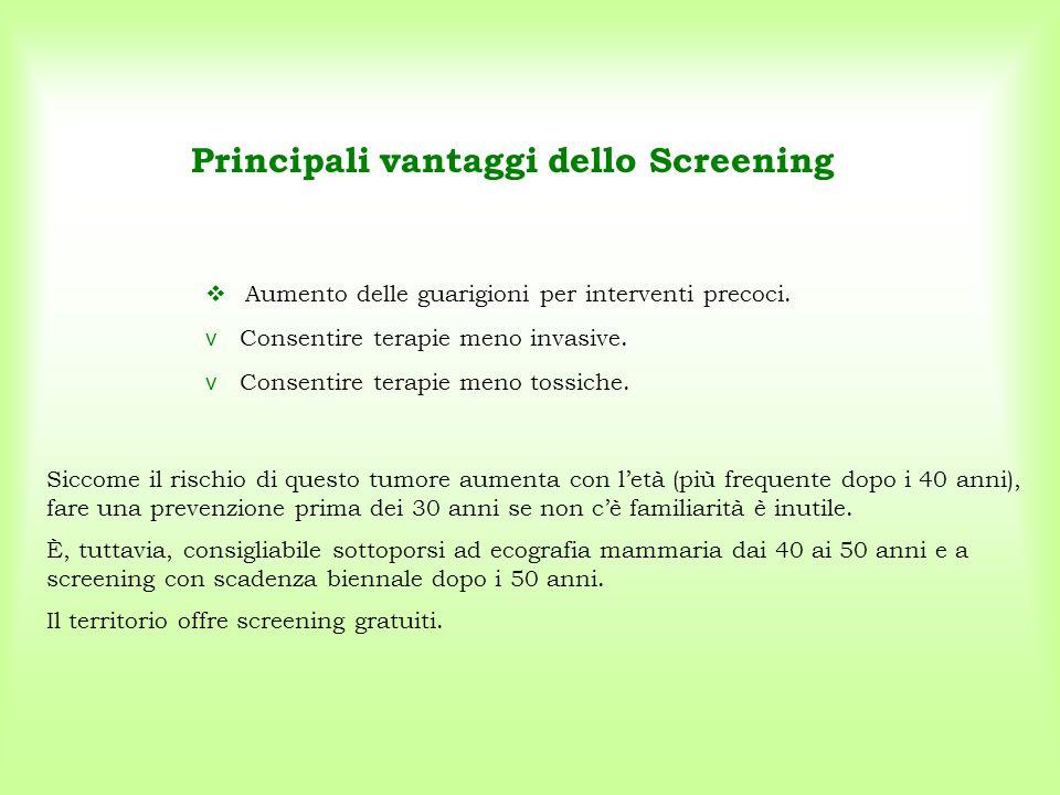 Principali vantaggi dello Screening  Aumento delle guarigioni per interventi precoci. Siccome il rischio di questo tumore aumenta con l'età (più freq