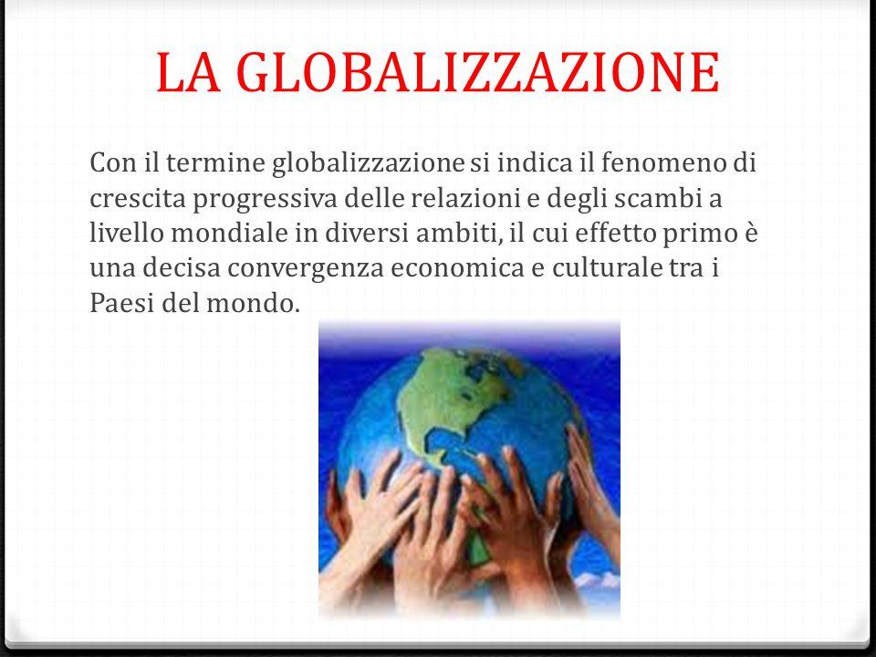 LA GLOBALIZZAZIONE Con il termine globalizzazione si indica il fenomeno di crescita progressiva delle relazioni e degli scambi a livello mondiale in d
