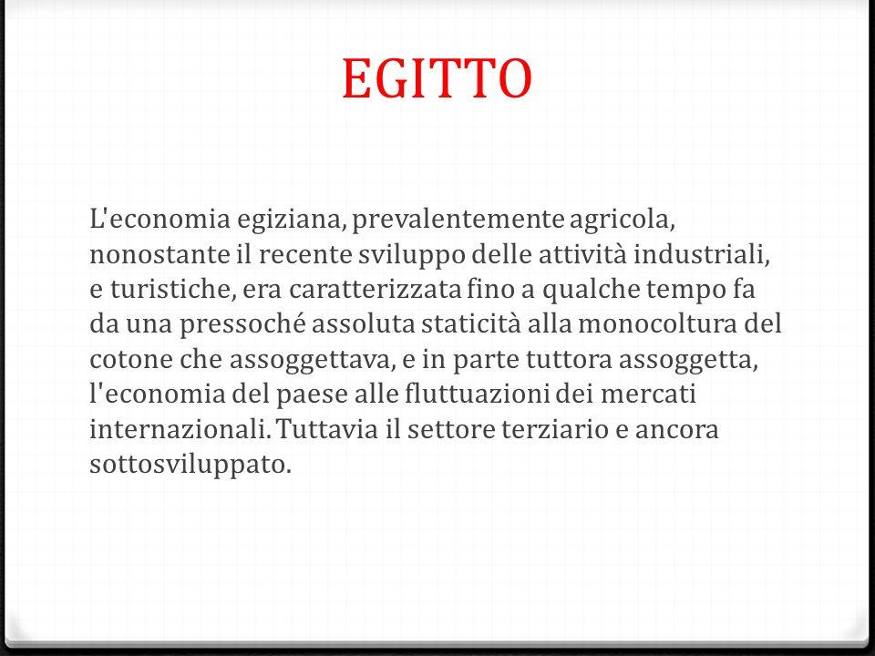 EGITTO L'economia egiziana, prevalentemente agricola, nonostante il recente sviluppo delle attività industriali, e turistiche, era caratterizzata fino