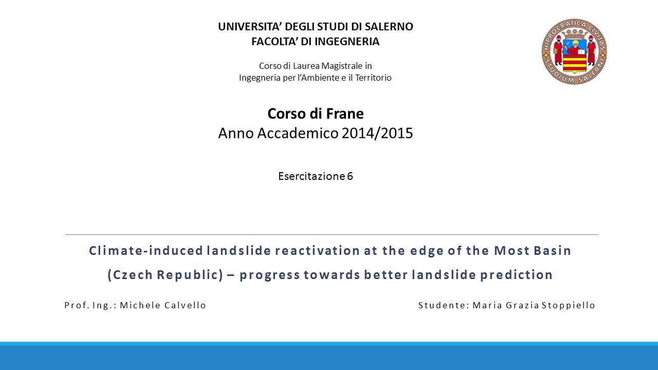 Climate-induced landslide reactivation at the edge of the Most Basin (Czech Republic) – progress towards better landslide prediction UNIVERSITA' DEGLI STUDI DI SALERNO FACOLTA' DI INGEGNERIA Corso di Laurea Magistrale in Ingegneria per l'Ambiente e il Territorio Corso di Frane Anno Accademico 2014/2015 Esercitazione 6 Prof.