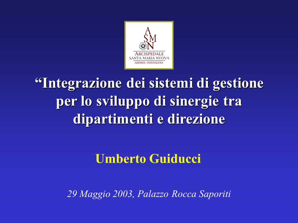Integrazione dei sistemi di gestione per lo sviluppo di sinergie tra dipartimenti e direzione 29 Maggio 2003, Palazzo Rocca Saporiti Umberto Guiducci