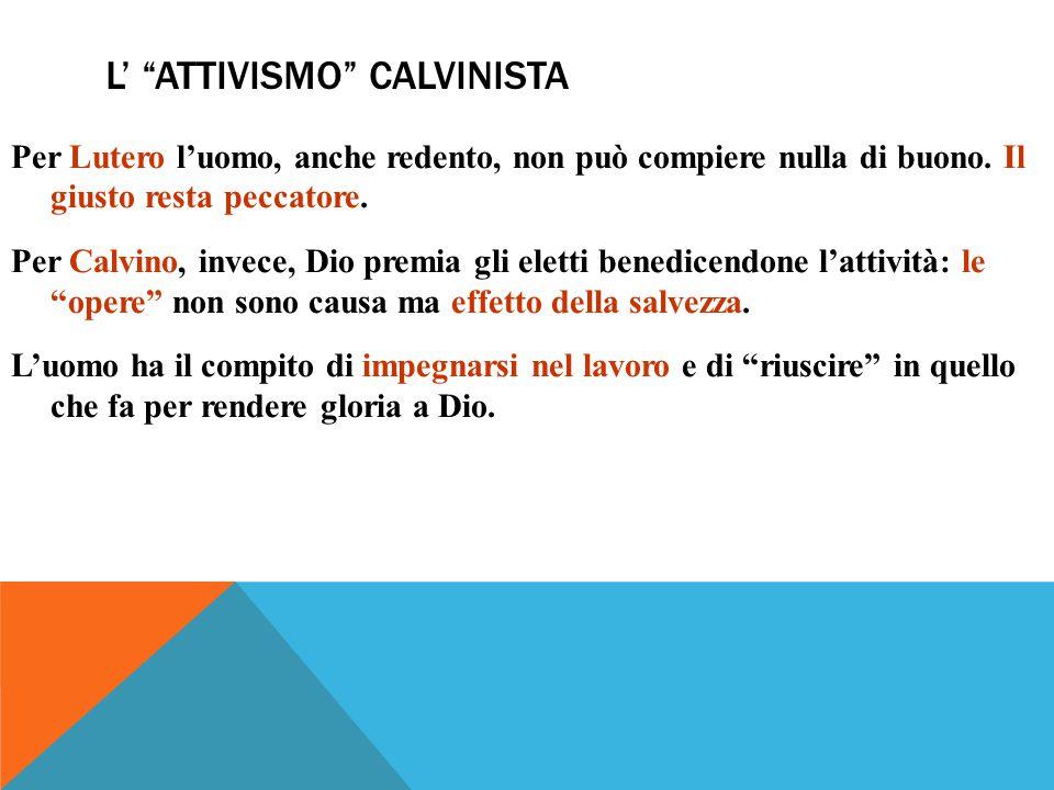 L' ATTIVISMO CALVINISTA Per Lutero l'uomo, anche redento, non può compiere nulla di buono.