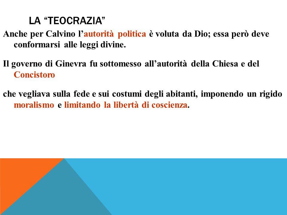 LA TEOCRAZIA Anche per Calvino l'autorità politica è voluta da Dio; essa però deve conformarsi alle leggi divine.