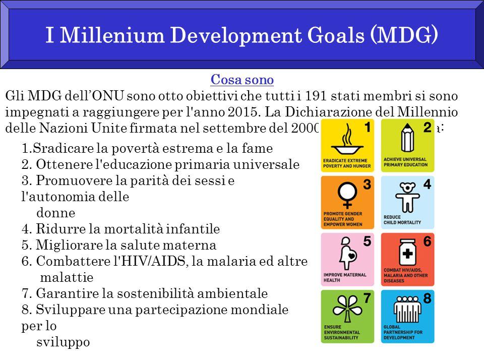 I Millenium Development Goals (MDG) Cosa sono Gli MDG dell'ONU sono otto obiettivi che tutti i 191 stati membri si sono impegnati a raggiungere per l anno 2015.