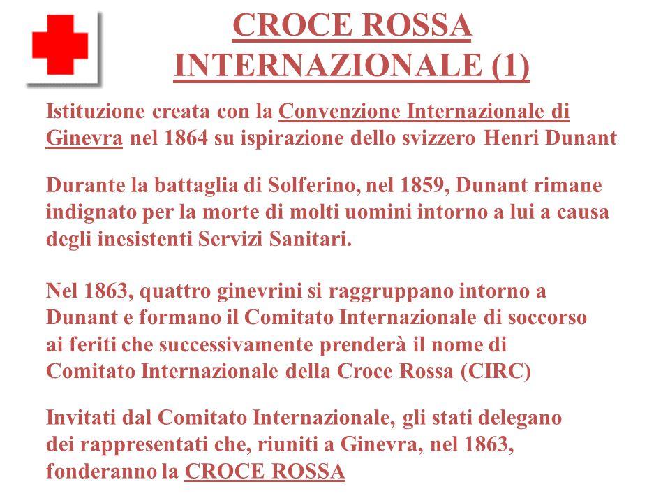 CROCE ROSSA INTERNAZIONALE (1) Istituzione creata con la Convenzione Internazionale di Ginevra nel 1864 su ispirazione dello svizzero Henri Dunant Durante la battaglia di Solferino, nel 1859, Dunant rimane indignato per la morte di molti uomini intorno a lui a causa degli inesistenti Servizi Sanitari.