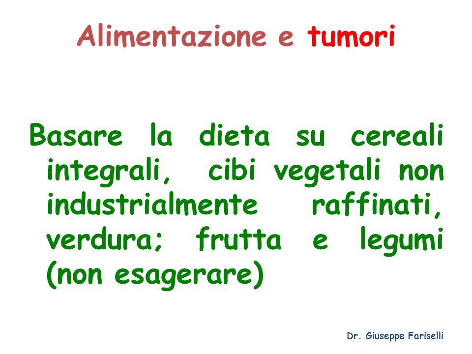 Alimentazione e tumori Basare la dieta su cereali integrali, cibi vegetali non industrialmente raffinati, verdura; frutta e legumi (non esagerare) Dr.