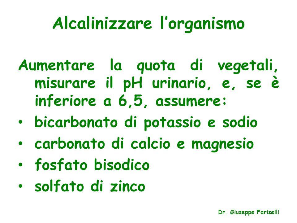 Alcalinizzare l'organismo Dr. Giuseppe Fariselli Aumentare la quota di vegetali, misurare il pH urinario, e, se è inferiore a 6,5, assumere: bicarbona