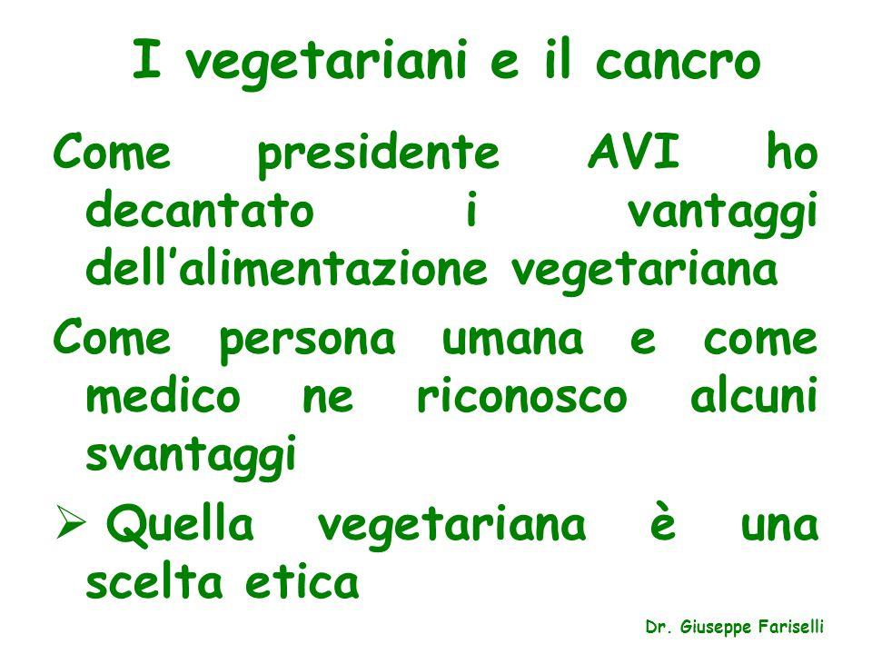I vegetariani e il cancro Dr. Giuseppe Fariselli Come presidente AVI ho decantato i vantaggi dell'alimentazione vegetariana Come persona umana e come