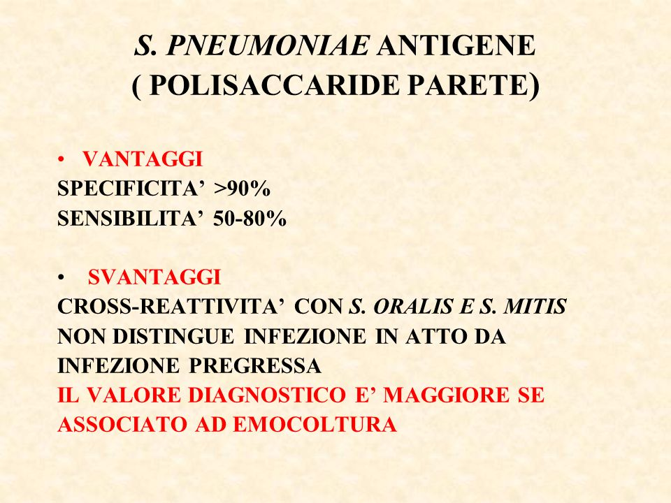 S. PNEUMONIAE ANTIGENE ( POLISACCARIDE PARETE ) VANTAGGI SPECIFICITA' >90% SENSIBILITA' 50-80% SVANTAGGI CROSS-REATTIVITA' CON S. ORALIS E S. MITIS NO