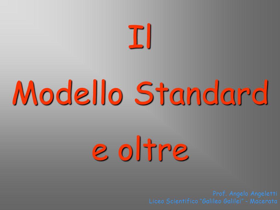 Prof. Angelo Angeletti Liceo Scientifico Galileo Galilei - Macerata Il Modello Standard e oltre