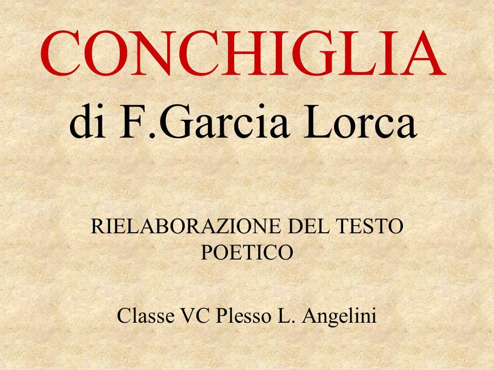 CONCHIGLIA di F.Garcia Lorca RIELABORAZIONE DEL TESTO POETICO Classe VC Plesso L. Angelini