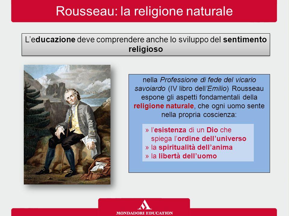 Rousseau: la religione naturale L'educazione deve comprendere anche lo sviluppo del sentimento religioso nella Professione di fede del vicario savoiar