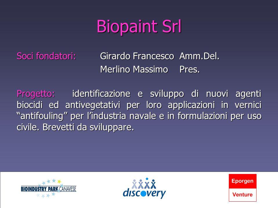 Biopaint Srl Soci fondatori:Girardo Francesco Amm.Del. Merlino Massimo Pres. Progetto:identificazione e sviluppo di nuovi agenti biocidi ed antivegeta