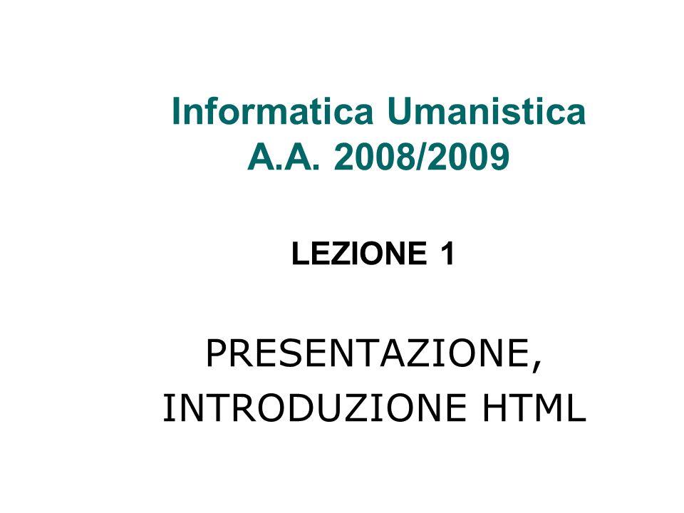 Informatica Umanistica A.A. 2008/2009 LEZIONE 1 PRESENTAZIONE, INTRODUZIONE HTML