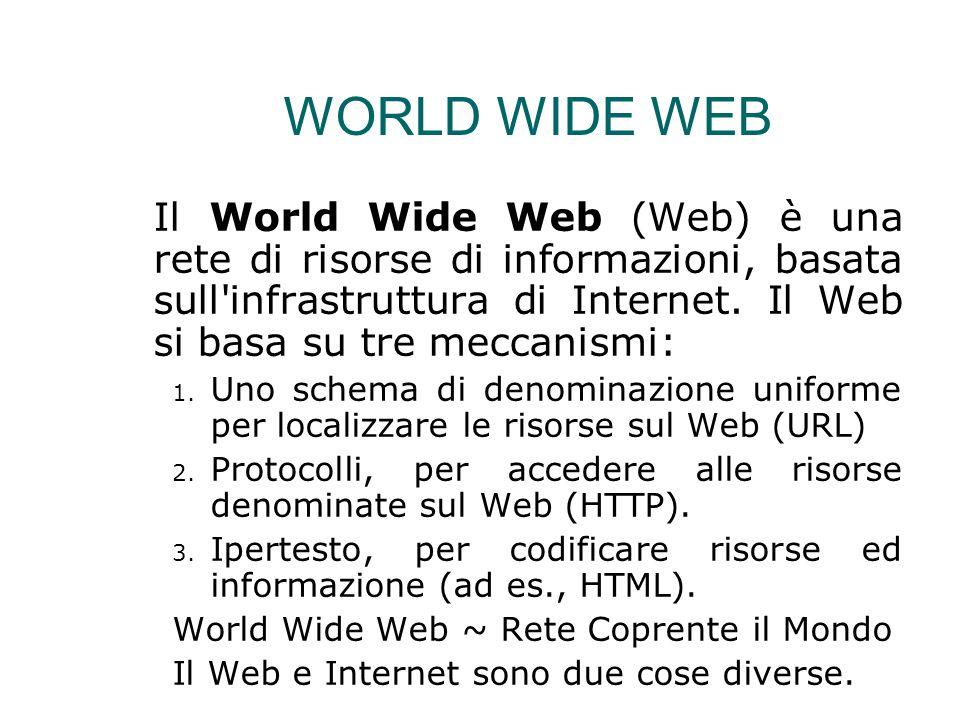 WORLD WIDE WEB Il World Wide Web (Web) è una rete di risorse di informazioni, basata sull'infrastruttura di Internet. Il Web si basa su tre meccanismi