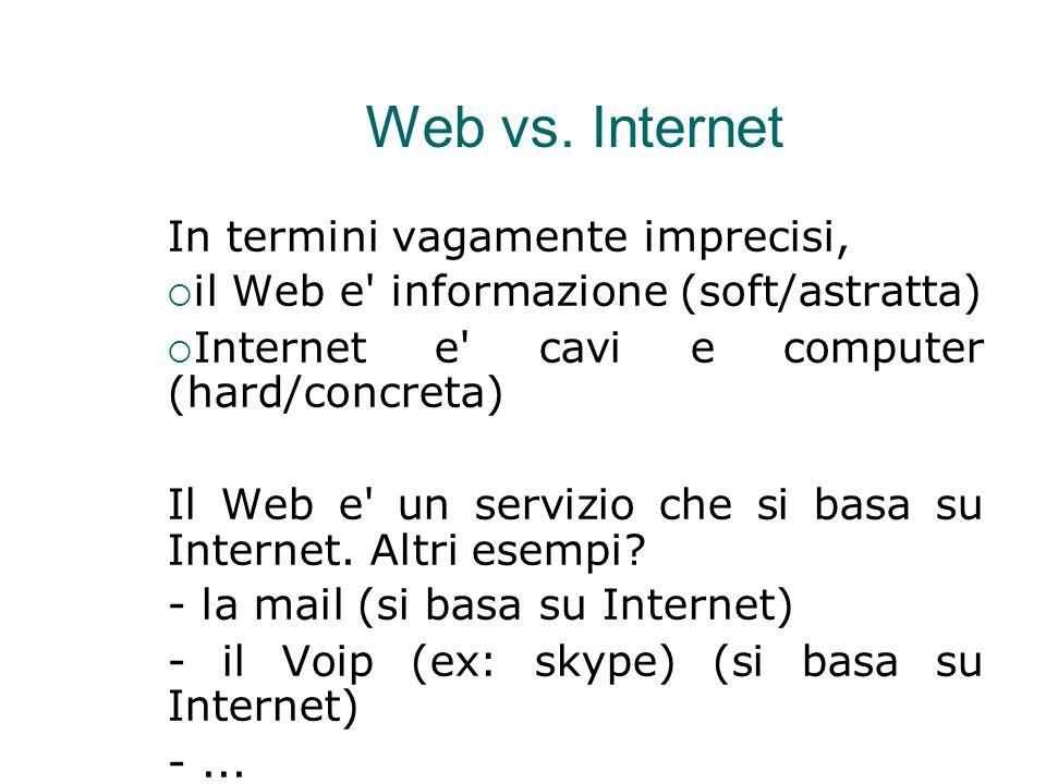 Web vs. Internet In termini vagamente imprecisi,  il Web e' informazione (soft/astratta)   Internet e' cavi e computer (hard/concreta)  Il Web e'