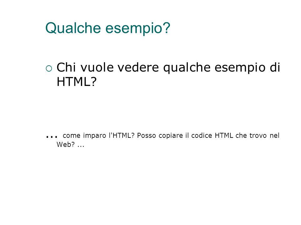 Qualche esempio?  Chi vuole vedere qualche esempio di HTML?... come imparo l'HTML? Posso copiare il codice HTML che trovo nel Web?...