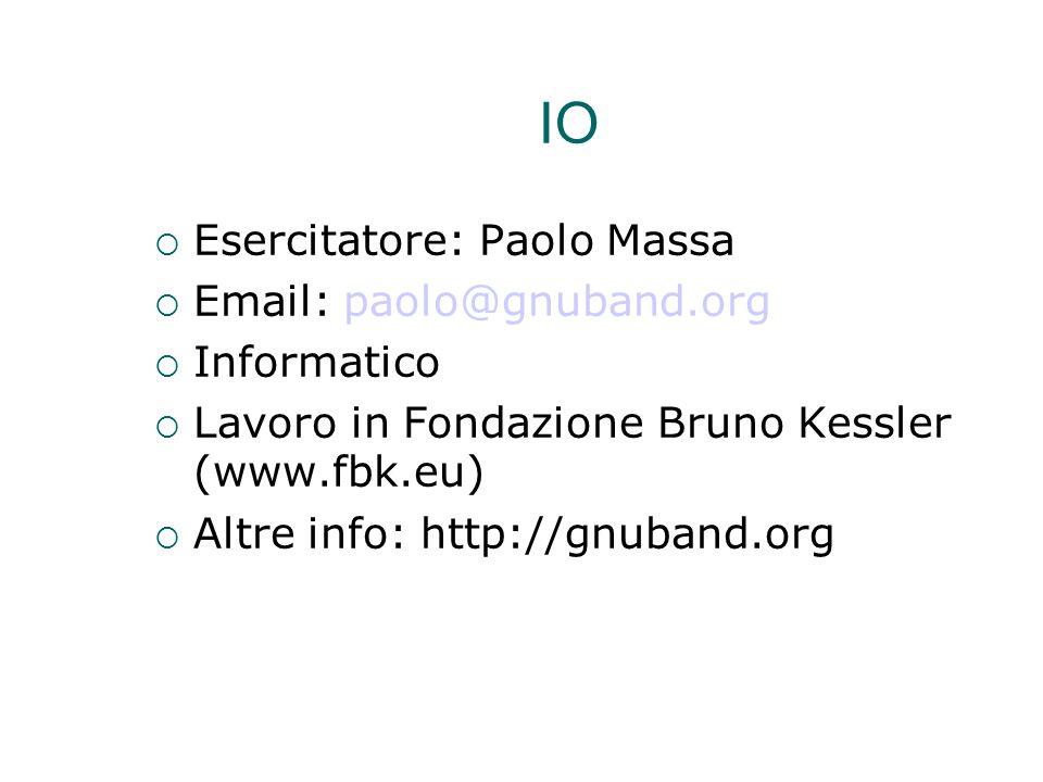 IO  Esercitatore: Paolo Massa  Email: paolo@gnuband.org  Informatico  Lavoro in Fondazione Bruno Kessler (www.fbk.eu)   Altre info: http://gnuba