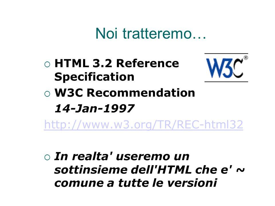 Noi tratteremo…  HTML 3.2 Reference Specification  W3C Recommendation 14-Jan-1997 http://www.w3.org/TR/REC-html32  In realta useremo un sottinsieme dell HTML che e ~ comune a tutte le versioni